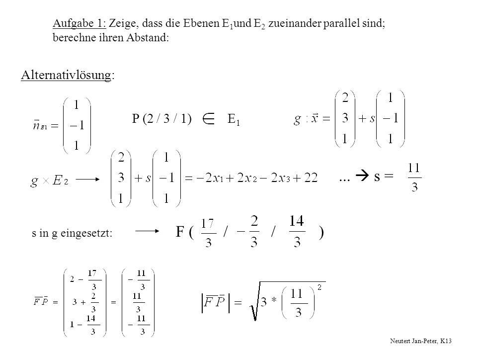 Aufgabe 1: Zeige, dass die Ebenen E 1 und E 2 zueinander parallel sind; berechne ihren Abstand: Alternativlösung: P (2 / 3 / 1)E 1... s = s in g einge