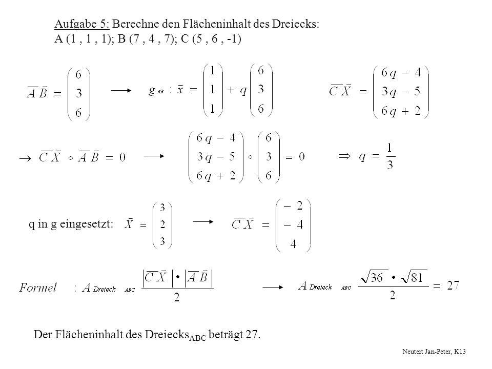 Aufgabe 5: Berechne den Flächeninhalt des Dreiecks: A (1, 1, 1); B (7, 4, 7); C (5, 6, -1) q in g eingesetzt: Der Flächeninhalt des Dreiecks ABC beträ
