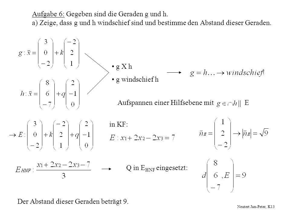 Aufgabe 6: Gegeben sind die Geraden g und h. a) Zeige, dass g und h windschief sind und bestimme den Abstand dieser Geraden. g X h g windschief h Aufs