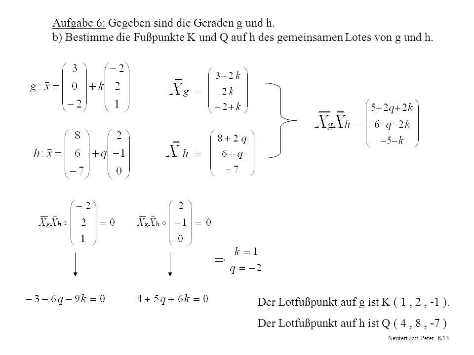 Aufgabe 6: Gegeben sind die Geraden g und h. b) Bestimme die Fußpunkte K und Q auf h des gemeinsamen Lotes von g und h. Der Lotfußpunkt auf g ist K (