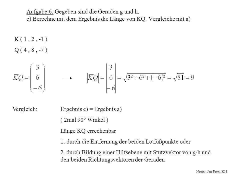 Aufgabe 6: Gegeben sind die Geraden g und h. c) Berechne mit dem Ergebnis die Länge von KQ. Vergleiche mit a) K ( 1, 2, -1 ) Q ( 4, 8, -7 ) Vergleich:
