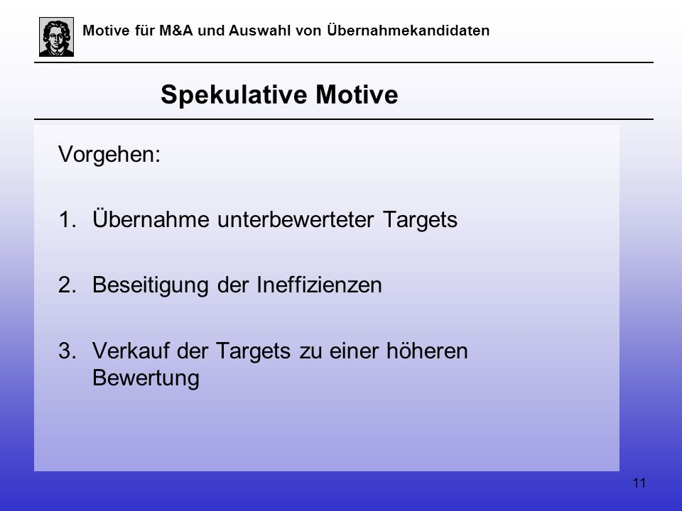 11 Motive für M&A und Auswahl von Übernahmekandidaten Spekulative Motive Vorgehen: 1.Übernahme unterbewerteter Targets 2.Beseitigung der Ineffizienzen 3.Verkauf der Targets zu einer höheren Bewertung