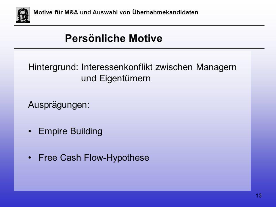 13 Motive für M&A und Auswahl von Übernahmekandidaten Persönliche Motive Hintergrund: Interessenkonflikt zwischen Managern und Eigentümern Ausprägungen: Empire Building Free Cash Flow-Hypothese