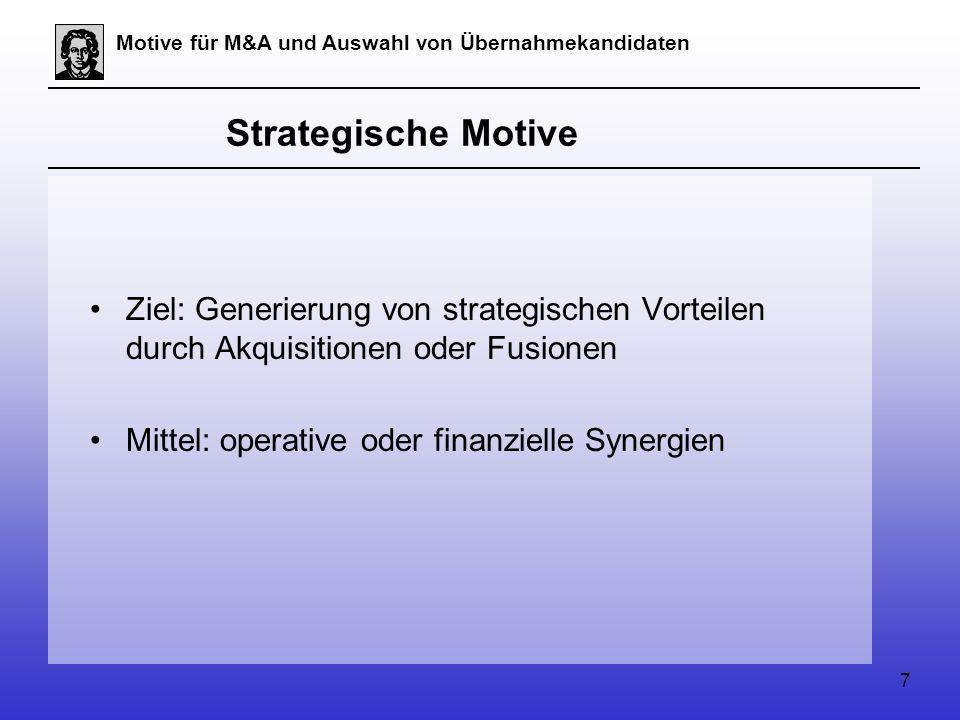 7 Motive für M&A und Auswahl von Übernahmekandidaten Strategische Motive Ziel: Generierung von strategischen Vorteilen durch Akquisitionen oder Fusionen Mittel: operative oder finanzielle Synergien