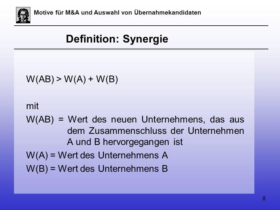 8 Motive für M&A und Auswahl von Übernahmekandidaten Definition: Synergie W(AB) > W(A) + W(B) mit W(AB) = Wert des neuen Unternehmens, das aus dem Zusammenschluss der Unternehmen A und B hervorgegangen ist W(A) = Wert des Unternehmens A W(B) = Wert des Unternehmens B