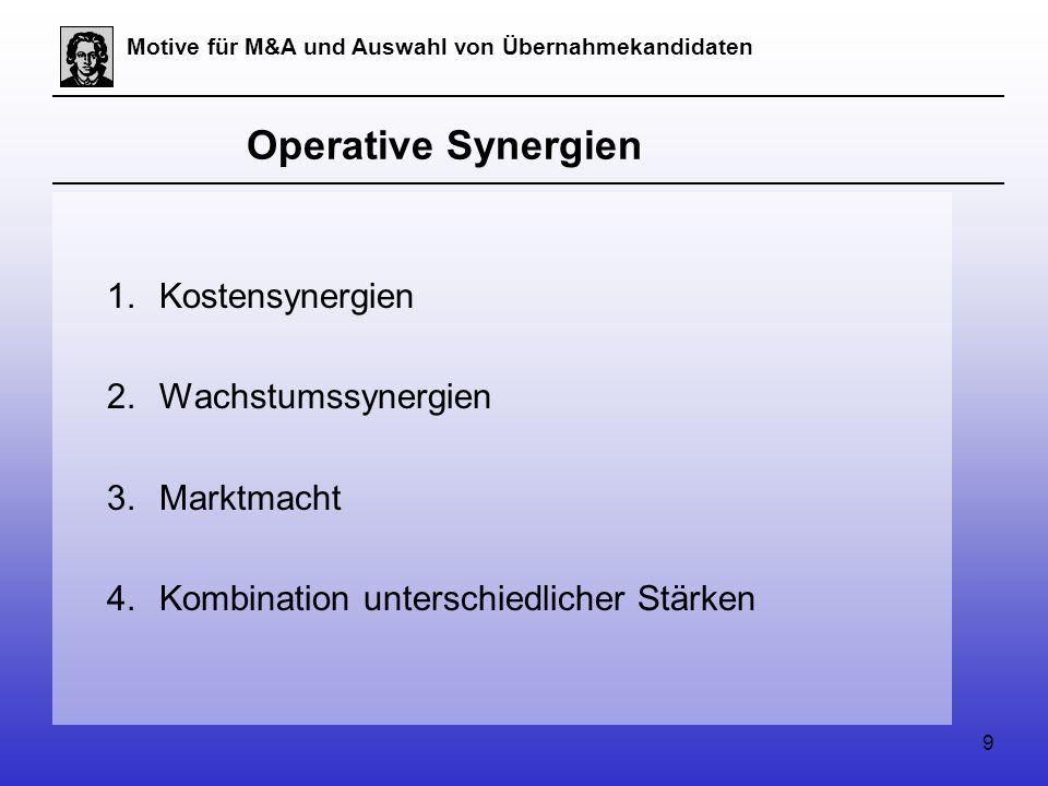 9 Motive für M&A und Auswahl von Übernahmekandidaten Operative Synergien 1.Kostensynergien 2.Wachstumssynergien 3.Marktmacht 4.Kombination unterschiedlicher Stärken
