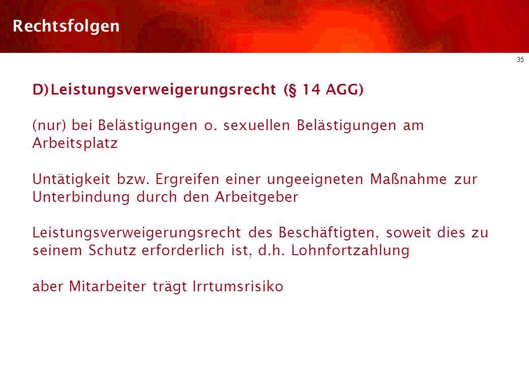 34 Rechtsfolgen C) Beschwerderecht (§ 13 AGG) Bei jeglicher Art von (gefühlter!) Benachteiligung i.S.d. AGG Beschwerde bei der zuständigen Stelle (z.B