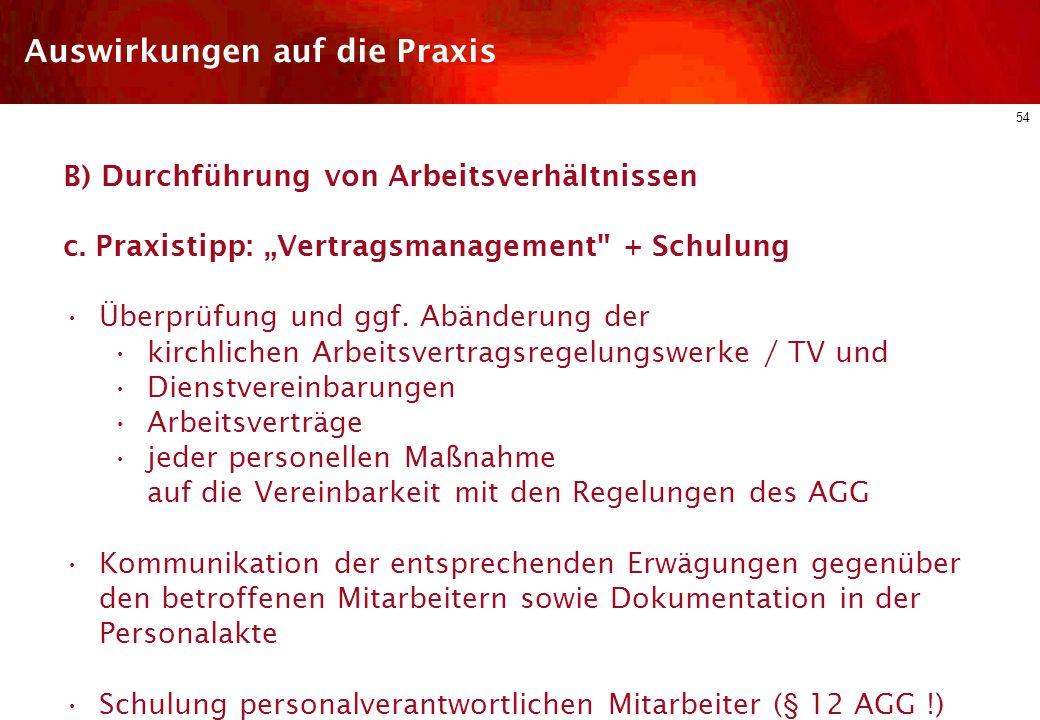 53 Auswirkungen auf die Praxis B) Durchführung von Arbeitsverhältnissen § 2 Abs. 1 Nr. 2 AGG verbietet jede Benachteiligung in Bezug auf die Beschäfti