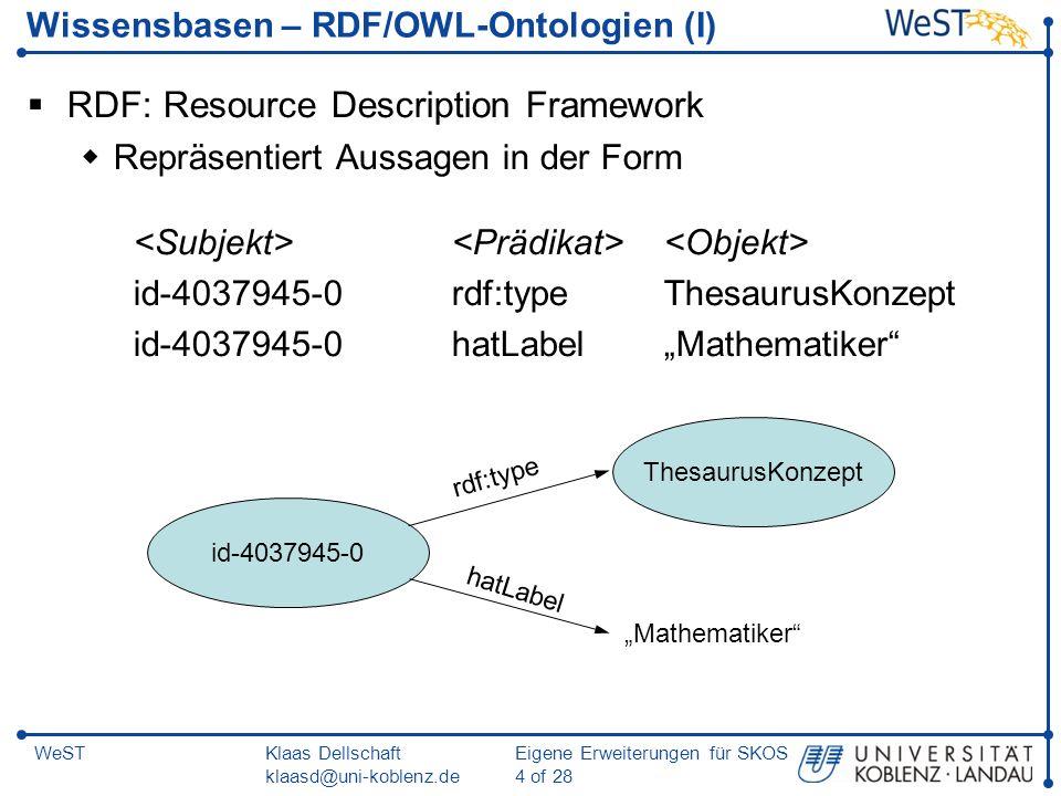 Klaas Dellschaft klaasd@uni-koblenz.de Eigene Erweiterungen für SKOS 5 of 28 WeST Wissensbasen – RDF/OWL-Ontologien (II) RDFS: RDF Schema Modellierung des Schemas einer Anwendungsdomäne rdfs:class, rdfs:subClassOf rdfs:property, rdfs:subPropertyOf, rdfs:domain, rdfs:range OWL: Web Ontology Language Erweiterte Modellierungsmöglichkeiten owl:class, owl:unionOf, owl:intersectionOf, owl:sameAs owl:ObjectProperty, owl:DatatypeProperty