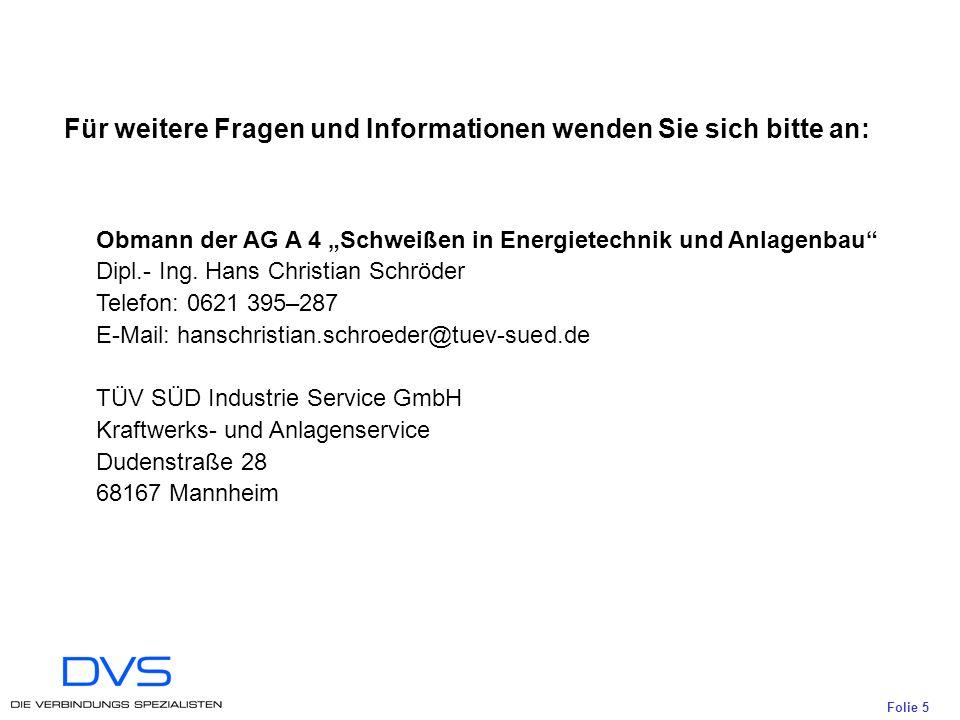 Folie 5 Für weitere Fragen und Informationen wenden Sie sich bitte an: Obmann der AG A 4 Schweißen in Energietechnik und Anlagenbau Dipl.- Ing.