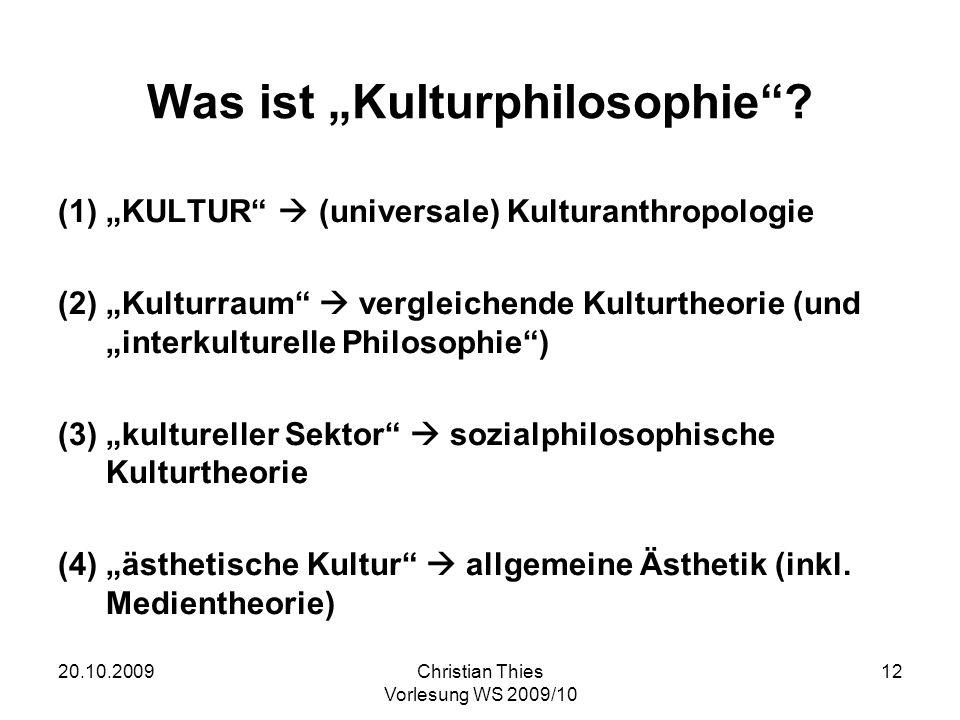 20.10.2009Christian Thies Vorlesung WS 2009/10 12 Was ist Kulturphilosophie? (1)KULTUR (universale) Kulturanthropologie (2)Kulturraum vergleichende Ku