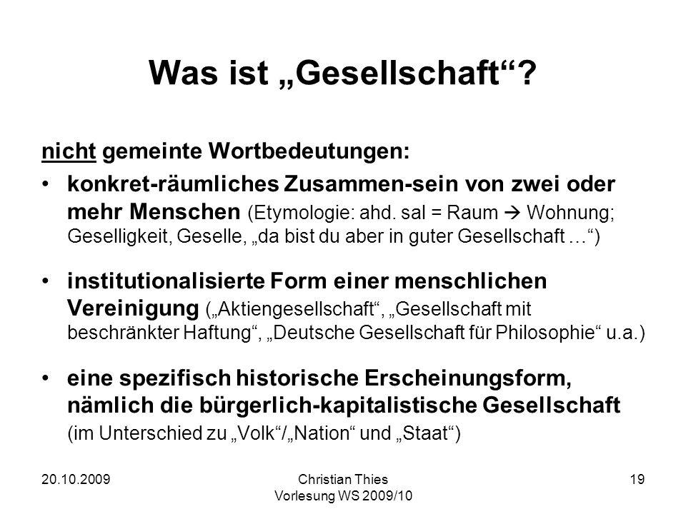 20.10.2009Christian Thies Vorlesung WS 2009/10 19 Was ist Gesellschaft? nicht gemeinte Wortbedeutungen: konkret-räumliches Zusammen-sein von zwei oder