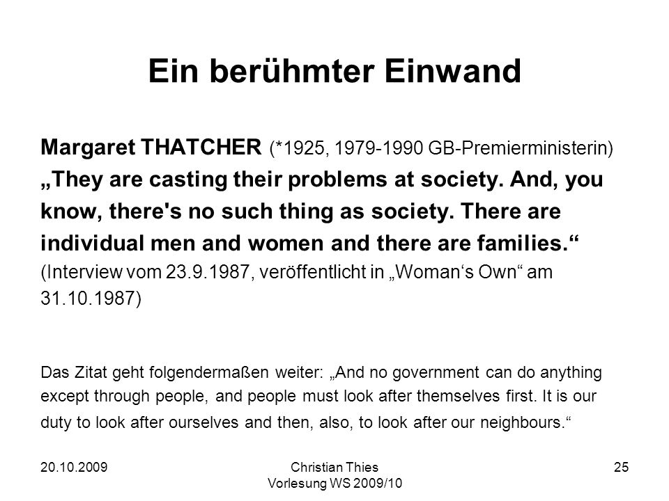 20.10.2009Christian Thies Vorlesung WS 2009/10 25 Ein berühmter Einwand Margaret THATCHER (*1925, 1979-1990 GB-Premierministerin) They are casting their problems at society.