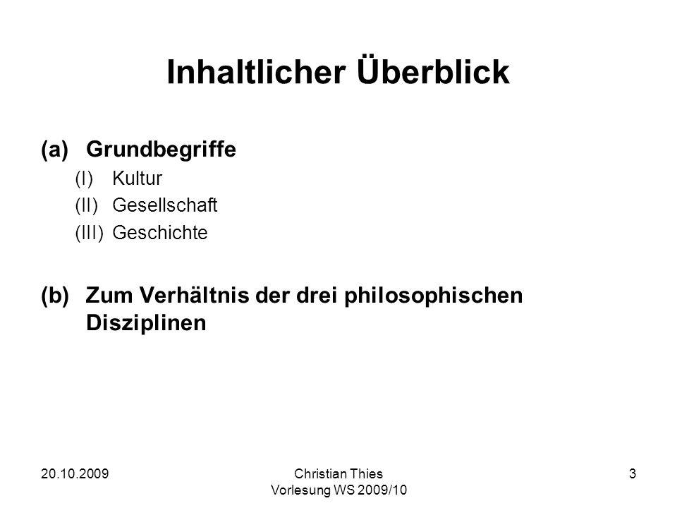 20.10.2009Christian Thies Vorlesung WS 2009/10 3 Inhaltlicher Überblick (a)Grundbegriffe (I)Kultur (II)Gesellschaft (III)Geschichte (b)Zum Verhältnis