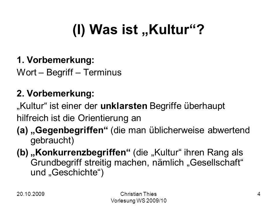 20.10.2009Christian Thies Vorlesung WS 2009/10 4 (I) Was ist Kultur? 1. Vorbemerkung: Wort – Begriff – Terminus 2. Vorbemerkung: Kultur ist einer der