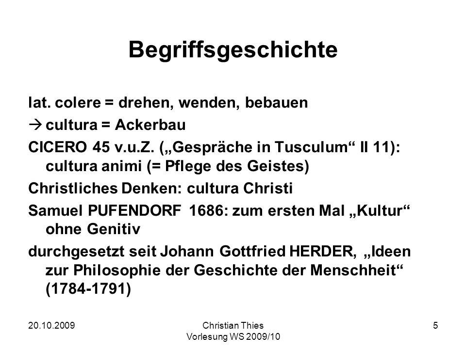 20.10.2009Christian Thies Vorlesung WS 2009/10 5 Begriffsgeschichte lat. colere = drehen, wenden, bebauen cultura = Ackerbau CICERO 45 v.u.Z. (Gespräc