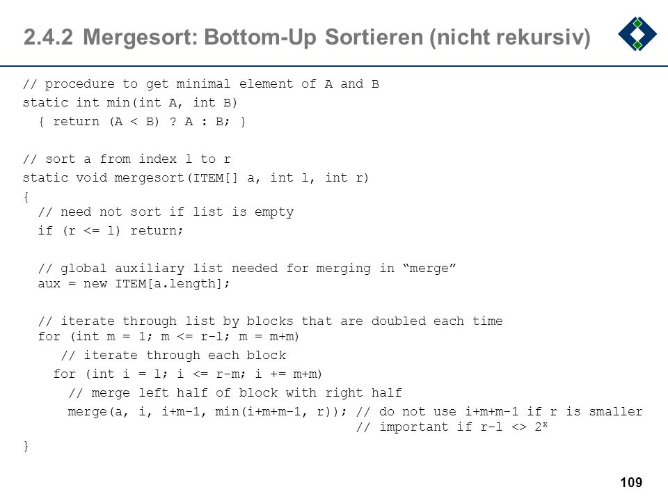 2.4.2Mergesort: Bottom-Up Sortieren (nicht rekursiv) // procedure to get minimal element of A and B static int min(int A, int B) { return (A < B) ? A