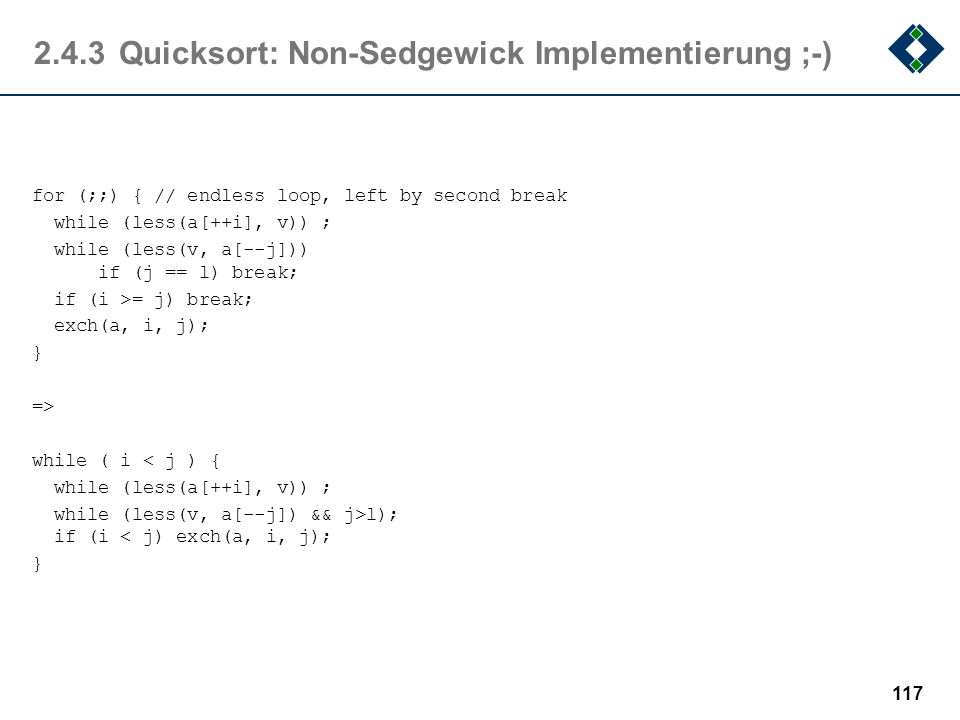 2.4.3Quicksort: Non-Sedgewick Implementierung ;-) for (;;) { // endless loop, left by second break while (less(a[++i], v)) ; while (less(v, a[--j])) i