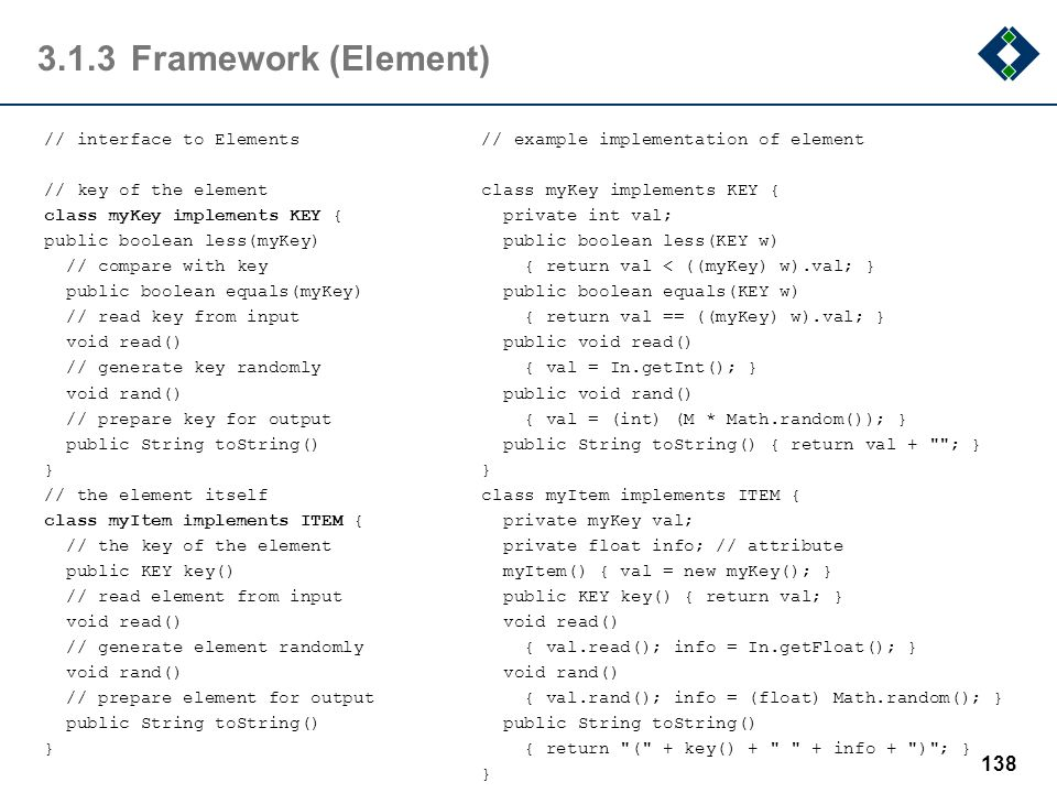 3.1.3Framework (Element) // interface to Elements // key of the element class myKey implements KEY { public boolean less(myKey) // compare with key pu