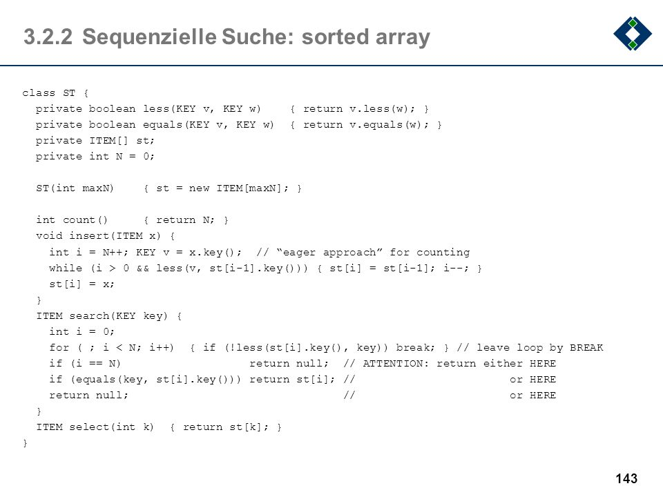 3.2.2Sequenzielle Suche: sorted array class ST { private boolean less(KEY v, KEY w) { return v.less(w); } private boolean equals(KEY v, KEY w) { retur