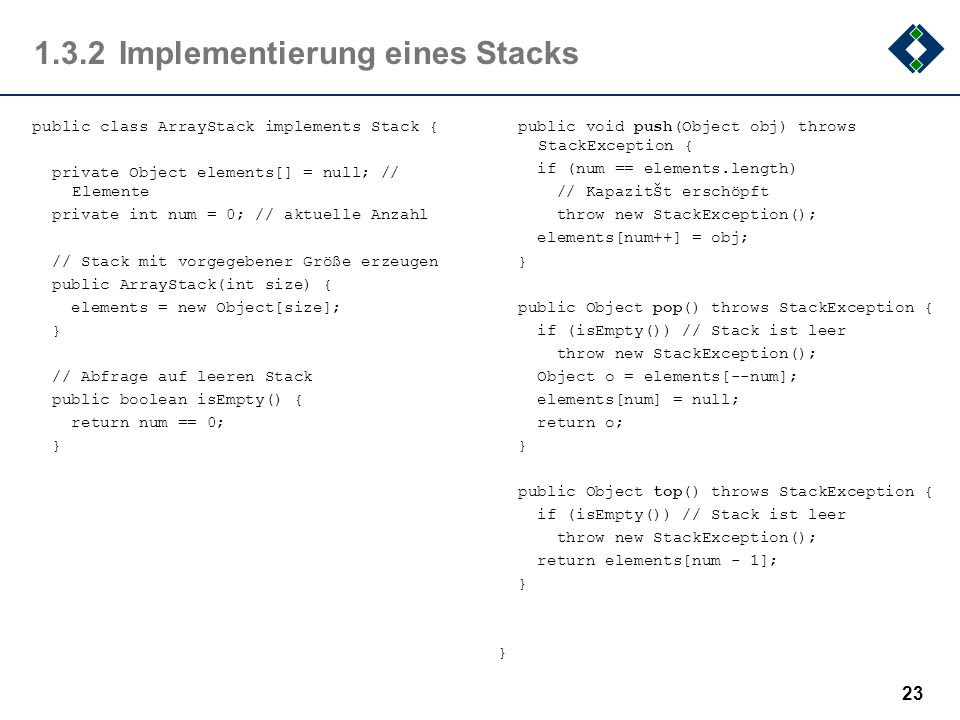 1.3.2Implementierung eines Stacks public class ArrayStack implements Stack { private Object elements[] = null; // Elemente private int num = 0; // akt