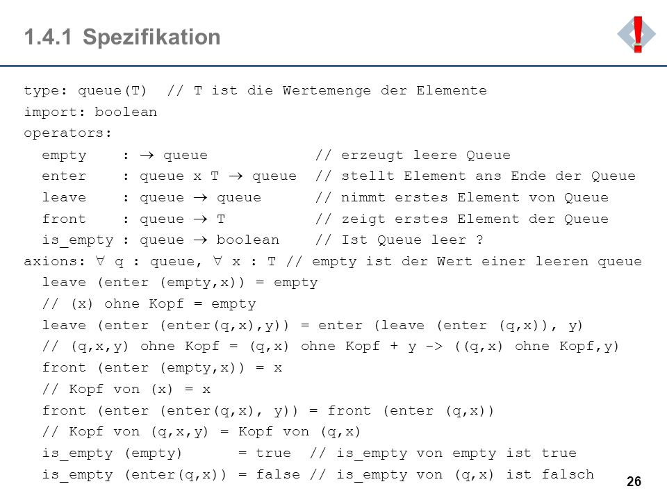 1.4.1Spezifikation type: queue(T) // T ist die Wertemenge der Elemente import: boolean operators: empty : queue // erzeugt leere Queue enter : queue x