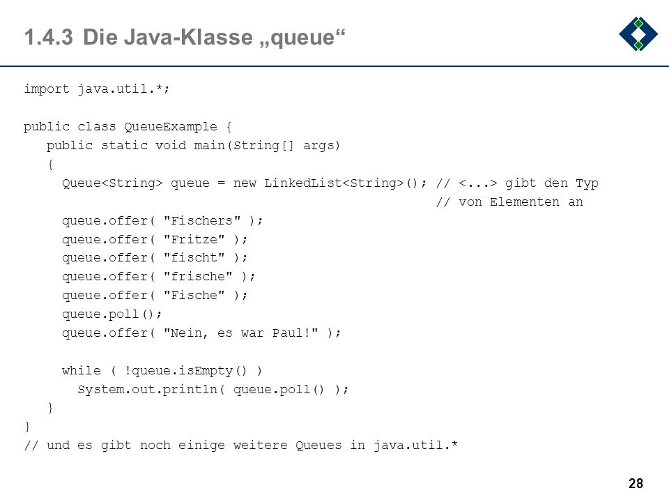 1.4.3Die Java-Klasse queue import java.util.*; public class QueueExample { public static void main(String[] args) { Queue queue = new LinkedList (); /