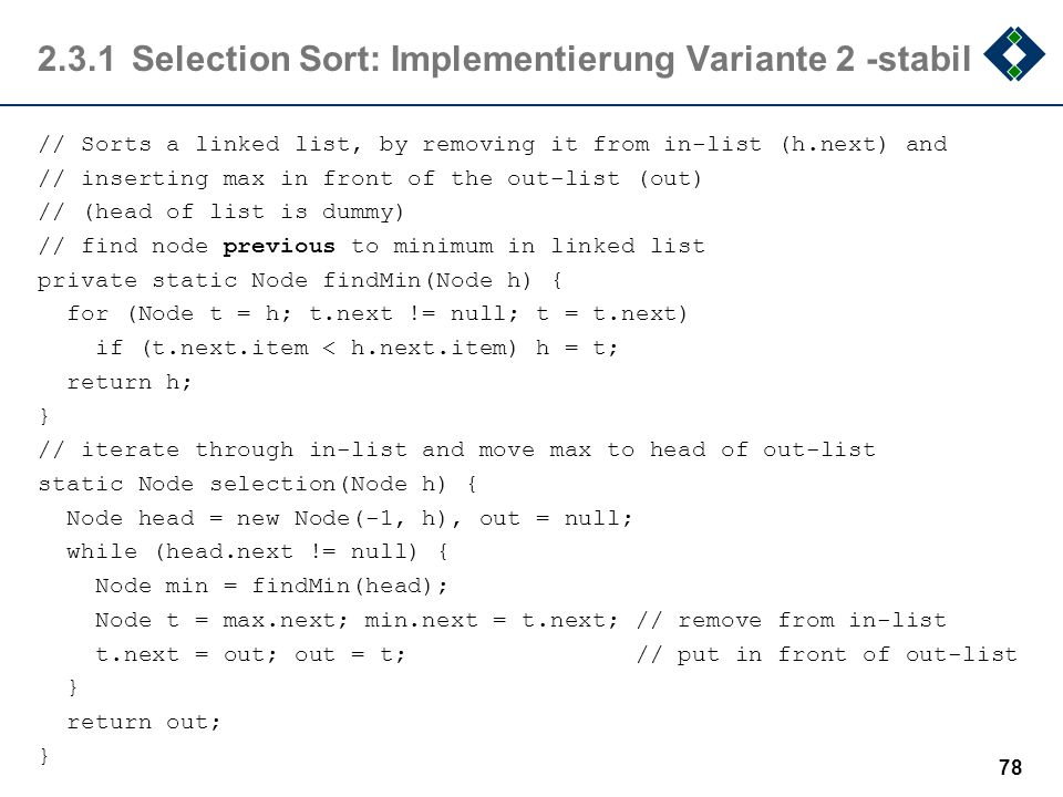 2.3.1Selection Sort: Implementierung Variante 2 -stabil // Sorts a linked list, by removing it from in-list (h.next) and // inserting max in front of