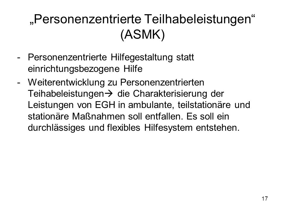 17 Personenzentrierte Teilhabeleistungen (ASMK) -Personenzentrierte Hilfegestaltung statt einrichtungsbezogene Hilfe -Weiterentwicklung zu Personenzen