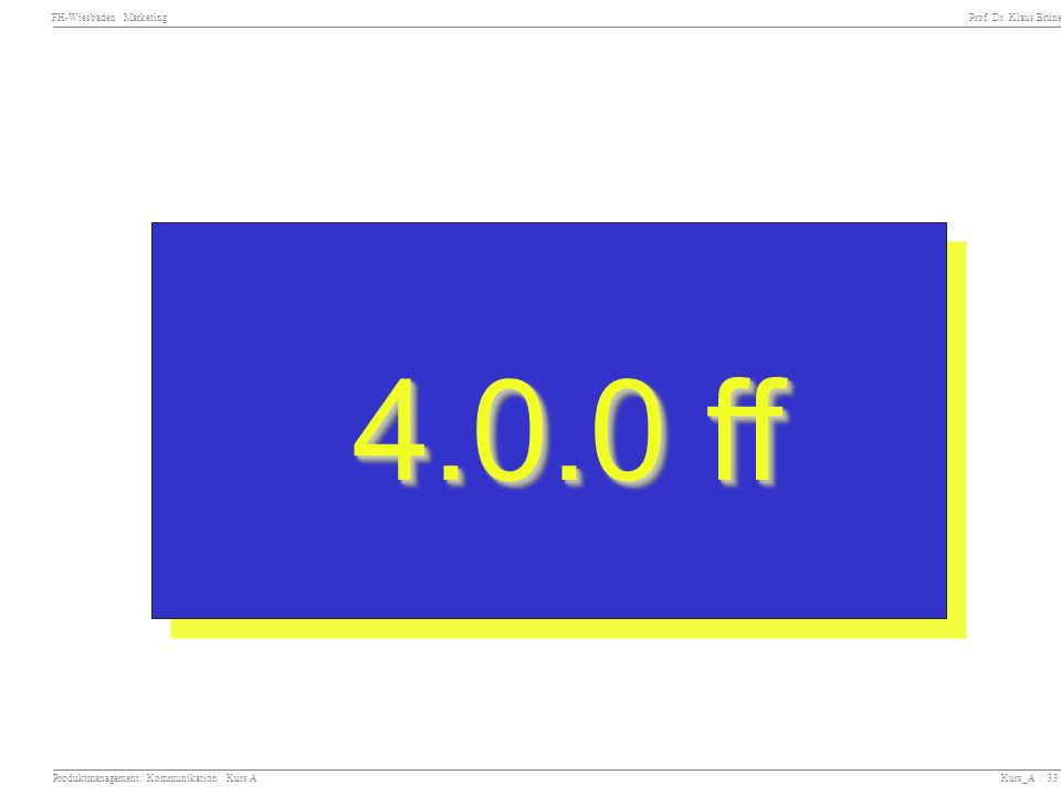 FH-Wiesbaden / Marketing Prof. Dr. Klaus Brüne Produktmanagement / Kommunikation Kurs A Kurs_A / 33 4.0.0 ff 4.0.0 ff