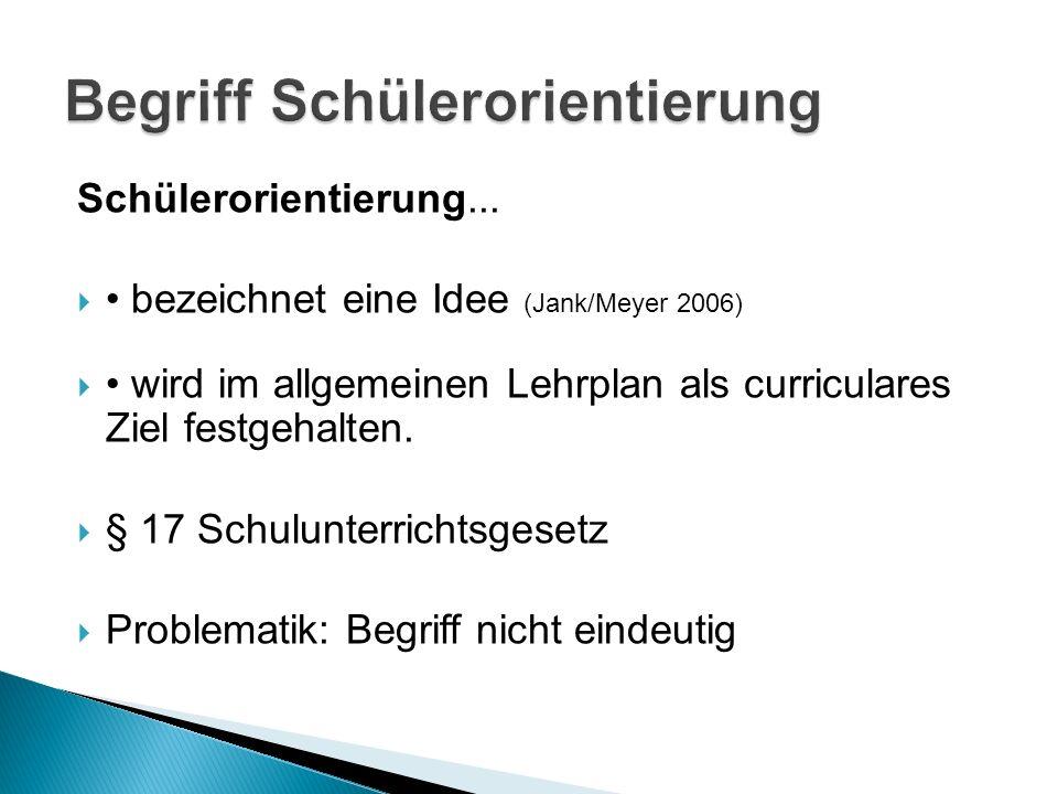 Schülerorientierung... bezeichnet eine Idee (Jank/Meyer 2006) wird im allgemeinen Lehrplan als curriculares Ziel festgehalten. § 17 Schulunterrichtsge
