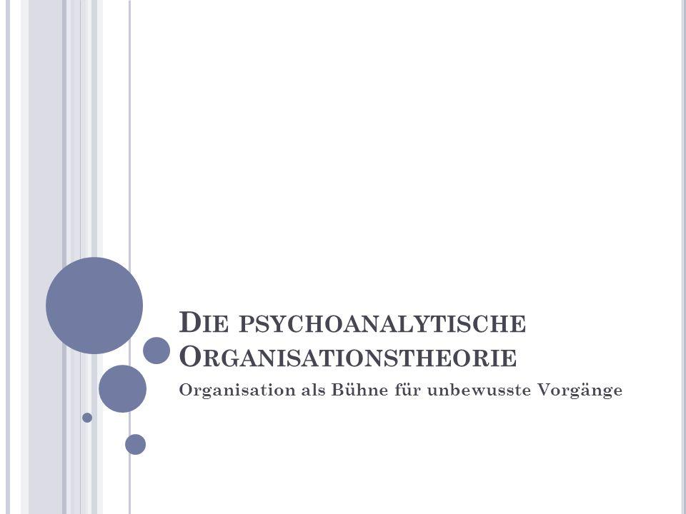 D IE PSYCHOANALYTISCHE O RGANISATIONSTHEORIE Organisation als Bühne für unbewusste Vorgänge