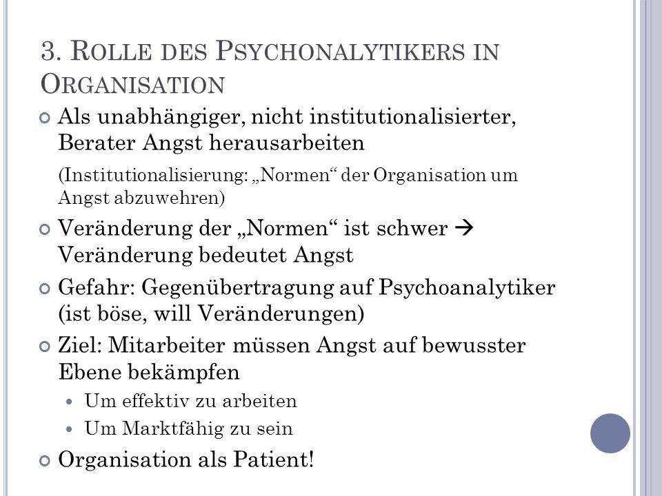 3. R OLLE DES P SYCHONALYTIKERS IN O RGANISATION Als unabhängiger, nicht institutionalisierter, Berater Angst herausarbeiten (Institutionalisierung: N