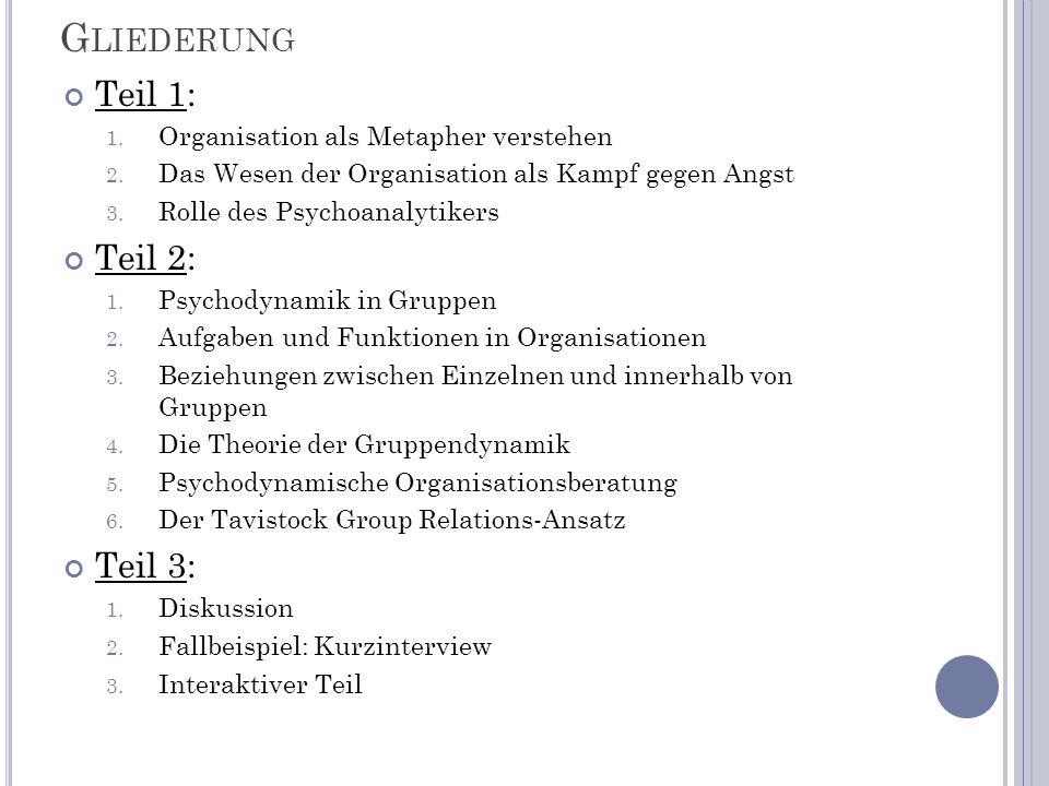 G LIEDERUNG Teil 1: 1. Organisation als Metapher verstehen 2. Das Wesen der Organisation als Kampf gegen Angst 3. Rolle des Psychoanalytikers Teil 2:
