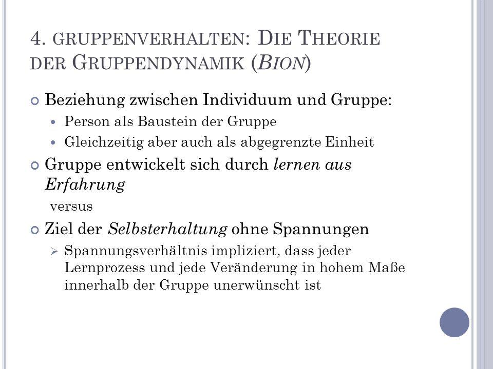 4. GRUPPENVERHALTEN : D IE T HEORIE DER G RUPPENDYNAMIK ( B ION ) Beziehung zwischen Individuum und Gruppe: Person als Baustein der Gruppe Gleichzeiti