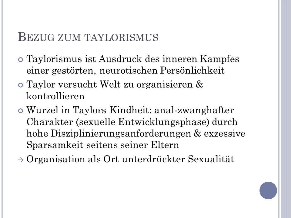B EZUG ZUM TAYLORISMUS Taylorismus ist Ausdruck des inneren Kampfes einer gestörten, neurotischen Persönlichkeit Taylor versucht Welt zu organisieren