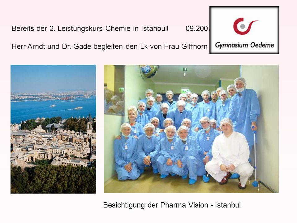 Bereits der 2. Leistungskurs Chemie in Istanbul! 09.2007 Herr Arndt und Dr. Gade begleiten den Lk von Frau Giffhorn Besichtigung der Pharma Vision - I