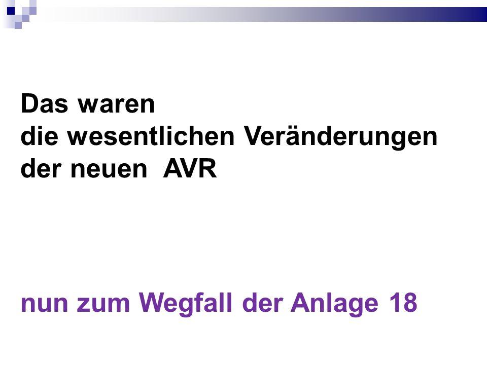Das waren die wesentlichen Veränderungen der neuen AVR nun zum Wegfall der Anlage 18