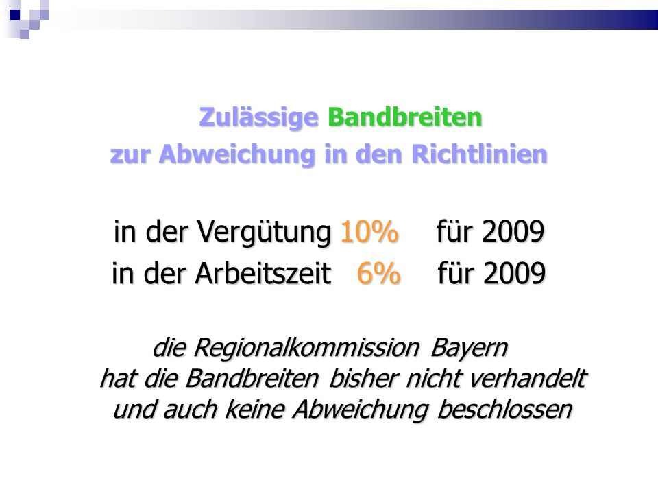 Zulässige Bandbreiten zur Abweichung in den Richtlinien in der Vergütung 10% für 2009 in der Arbeitszeit 6% für 2009 die Regionalkommission Bayern hat die Bandbreiten bisher nicht verhandelt und auch keine Abweichung beschlossen