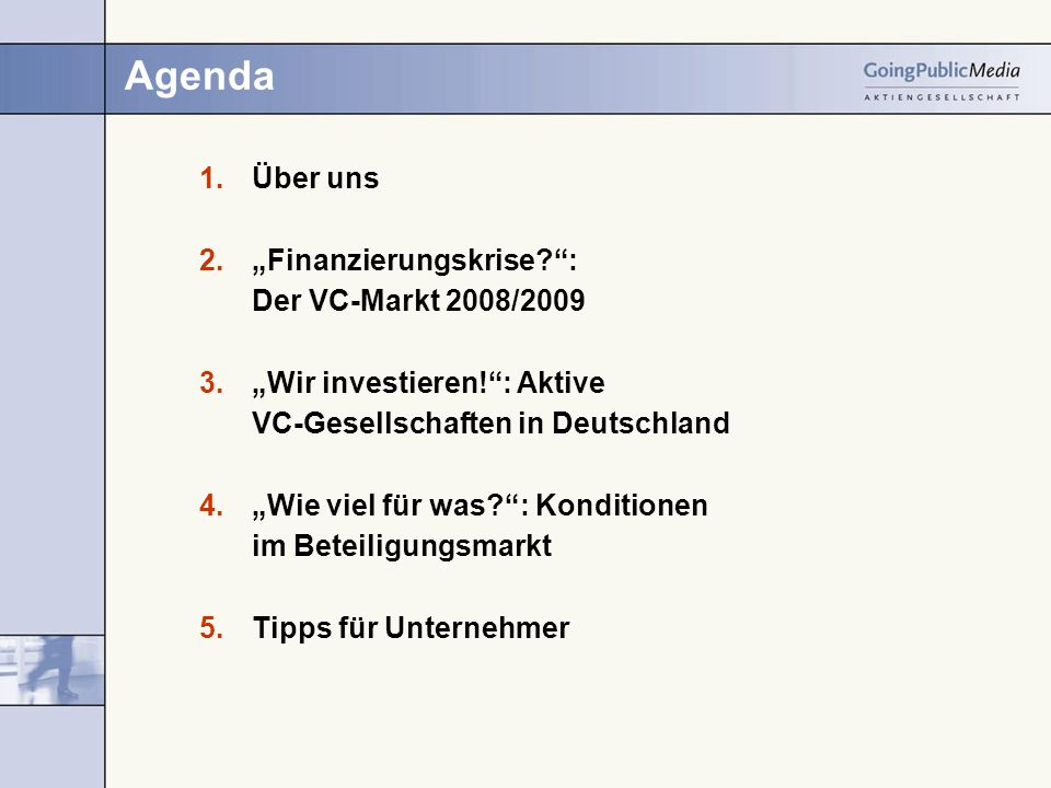 Agenda Über uns Finanzierungskrise : Der VC-Markt 2008/2009 Wir investieren!: Aktive VC-Gesellschaften in Deutschland Wie viel für was : Konditionen im Beteiligungsmarkt Tipps für Unternehmer