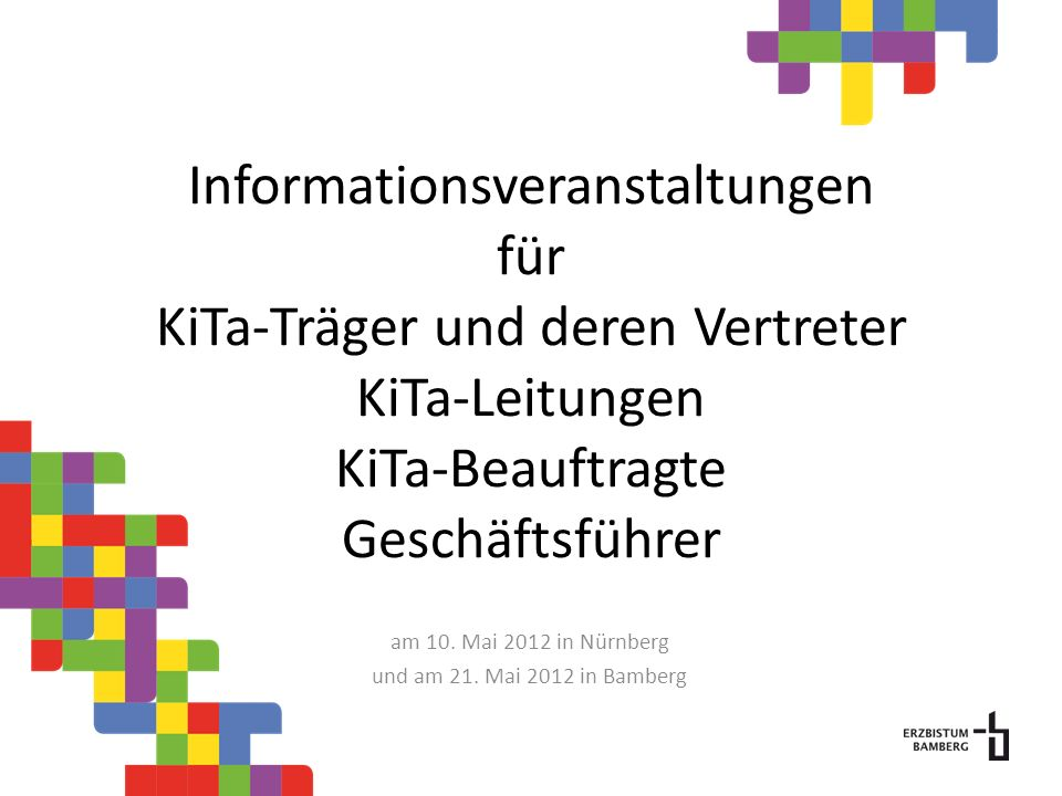 Informationsveranstaltungen für KiTa-Träger und deren Vertreter KiTa-Leitungen KiTa-Beauftragte Geschäftsführer am 10. Mai 2012 in Nürnberg und am 21.