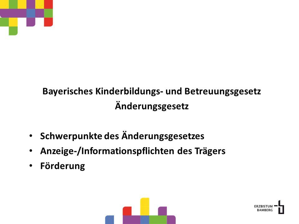Bayerisches Kinderbildungs- und Betreuungsgesetz Änderungsgesetz Schwerpunkte des Änderungsgesetzes Anzeige-/Informationspflichten des Trägers Förderu