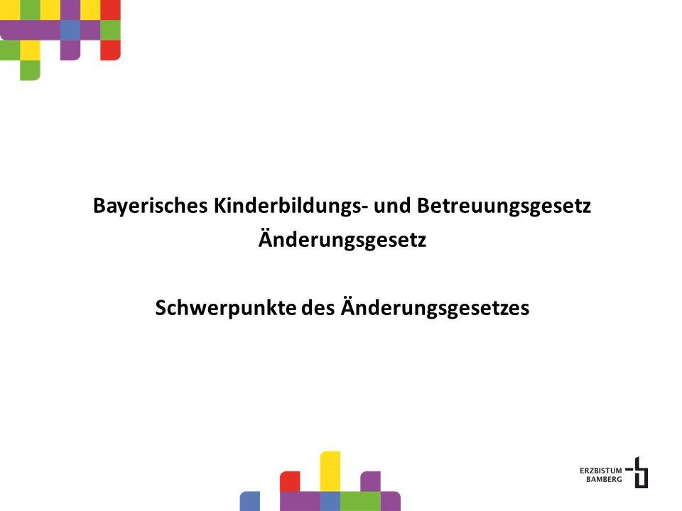 Bayerisches Kinderbildungs- und Betreuungsgesetz Änderungsgesetz Schwerpunkte des Änderungsgesetzes
