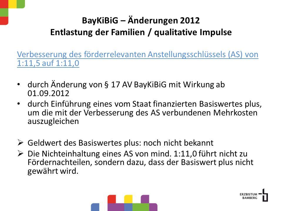BayKiBiG – Änderungen 2012 Entlastung der Familien / qualitative Impulse Verbesserung des förderrelevanten Anstellungsschlüssels (AS) von 1:11,5 auf 1:11,0 durch Änderung von § 17 AV BayKiBiG mit Wirkung ab 01.09.2012 durch Einführung eines vom Staat finanzierten Basiswertes plus, um die mit der Verbesserung des AS verbundenen Mehrkosten auszugleichen Geldwert des Basiswertes plus: noch nicht bekannt Die Nichteinhaltung eines AS von mind.