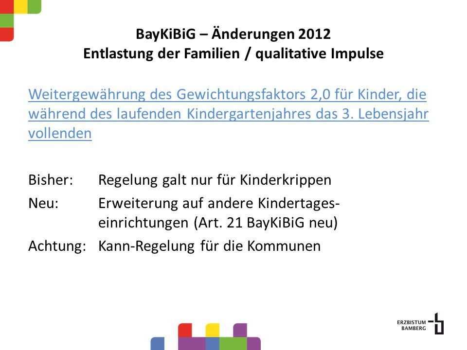 BayKiBiG – Änderungen 2012 Entlastung der Familien / qualitative Impulse Weitergewährung des Gewichtungsfaktors 2,0 für Kinder, die während des laufenden Kindergartenjahres das 3.