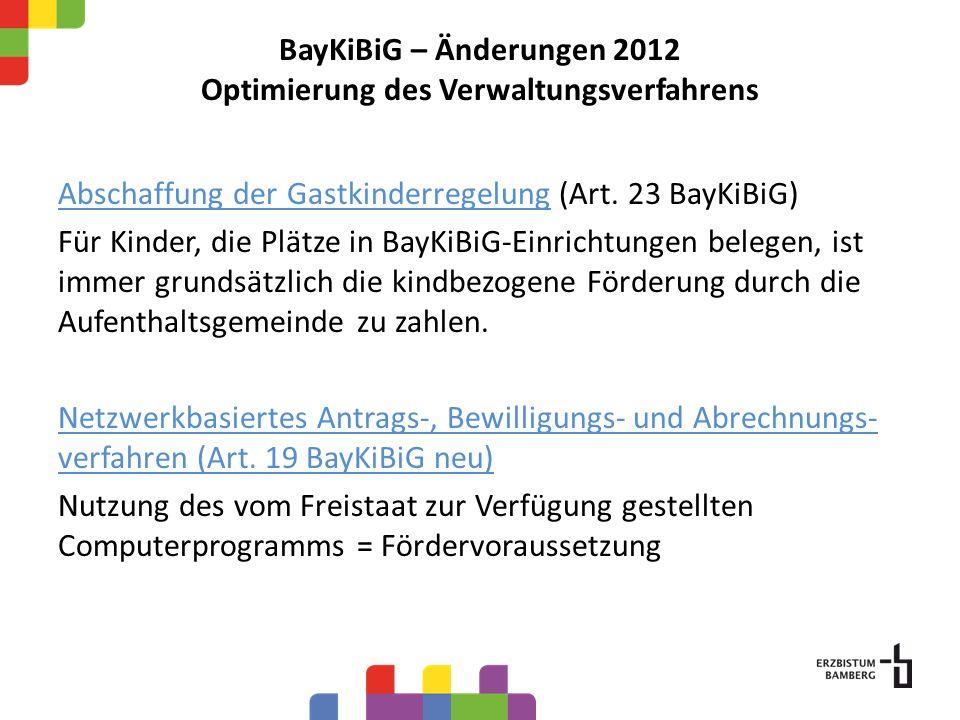BayKiBiG – Änderungen 2012 Optimierung des Verwaltungsverfahrens Abschaffung der Gastkinderregelung (Art. 23 BayKiBiG) Für Kinder, die Plätze in BayKi
