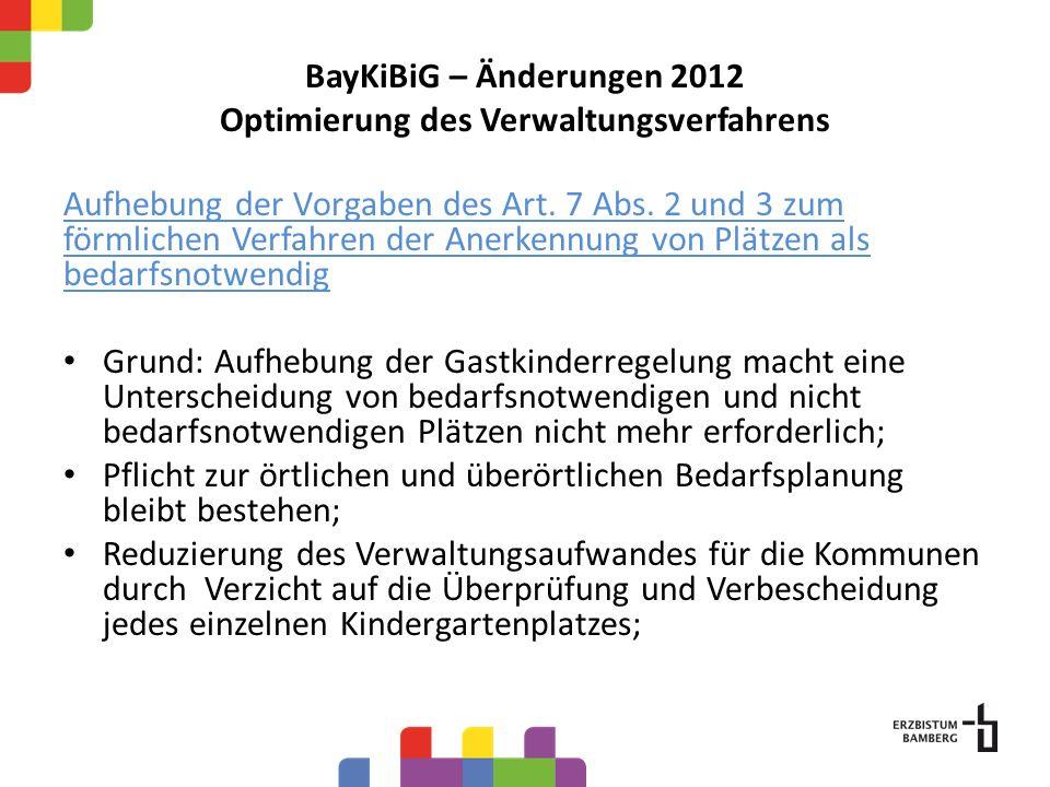 BayKiBiG – Änderungen 2012 Optimierung des Verwaltungsverfahrens Aufhebung der Vorgaben des Art. 7 Abs. 2 und 3 zum förmlichen Verfahren der Anerkennu