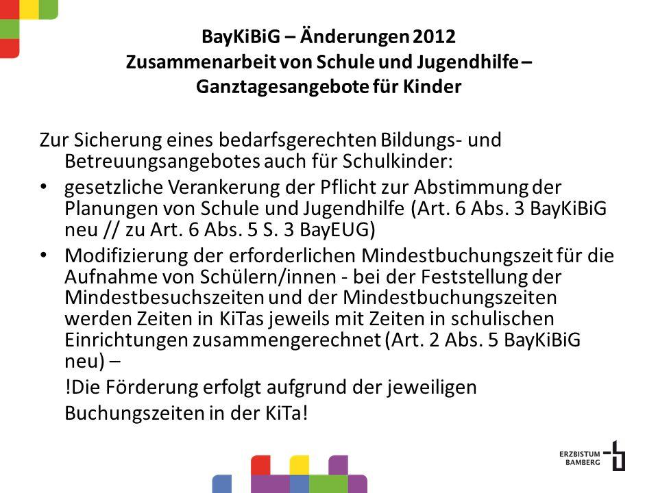 BayKiBiG – Änderungen 2012 Zusammenarbeit von Schule und Jugendhilfe – Ganztagesangebote für Kinder Zur Sicherung eines bedarfsgerechten Bildungs- und Betreuungsangebotes auch für Schulkinder: gesetzliche Verankerung der Pflicht zur Abstimmung der Planungen von Schule und Jugendhilfe (Art.