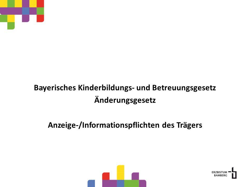 Bayerisches Kinderbildungs- und Betreuungsgesetz Änderungsgesetz Anzeige-/Informationspflichten des Trägers