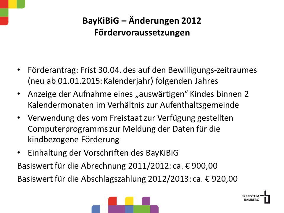 BayKiBiG – Änderungen 2012 Fördervoraussetzungen Förderantrag: Frist 30.04. des auf den Bewilligungs-zeitraumes (neu ab 01.01.2015: Kalenderjahr) folg